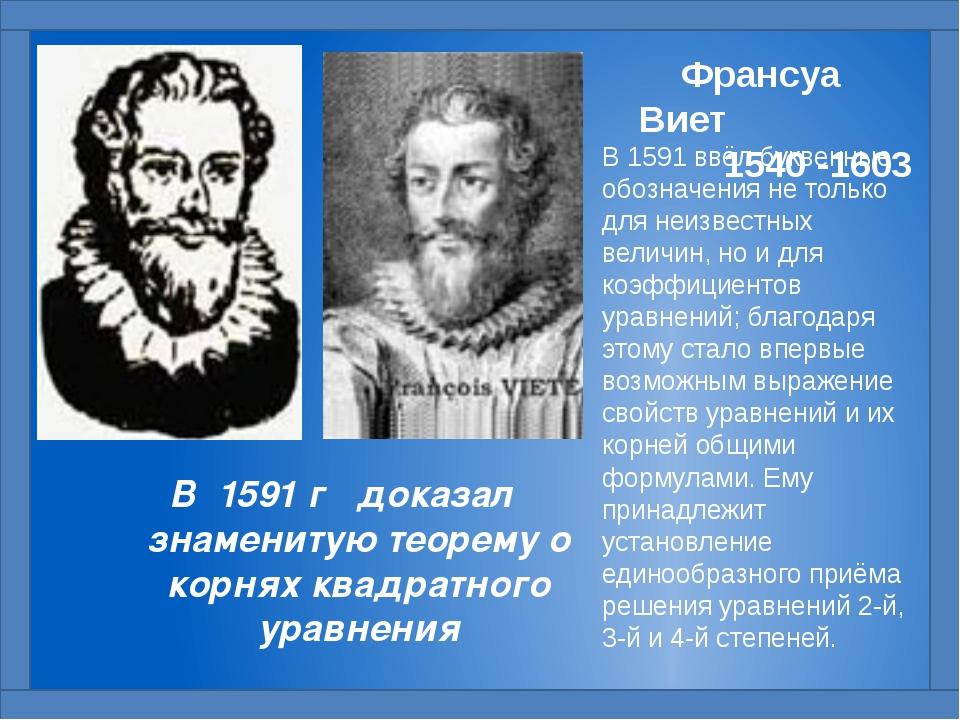 В 1591 ввёл буквенные обозначения не только для неизвестных величин, но и для...