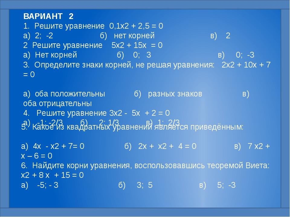 ВАРИАНТ 2 1. Решите уравнение 0,1x2 + 2,5 = 0  а) 2; -2 б) нет корней в) 2...