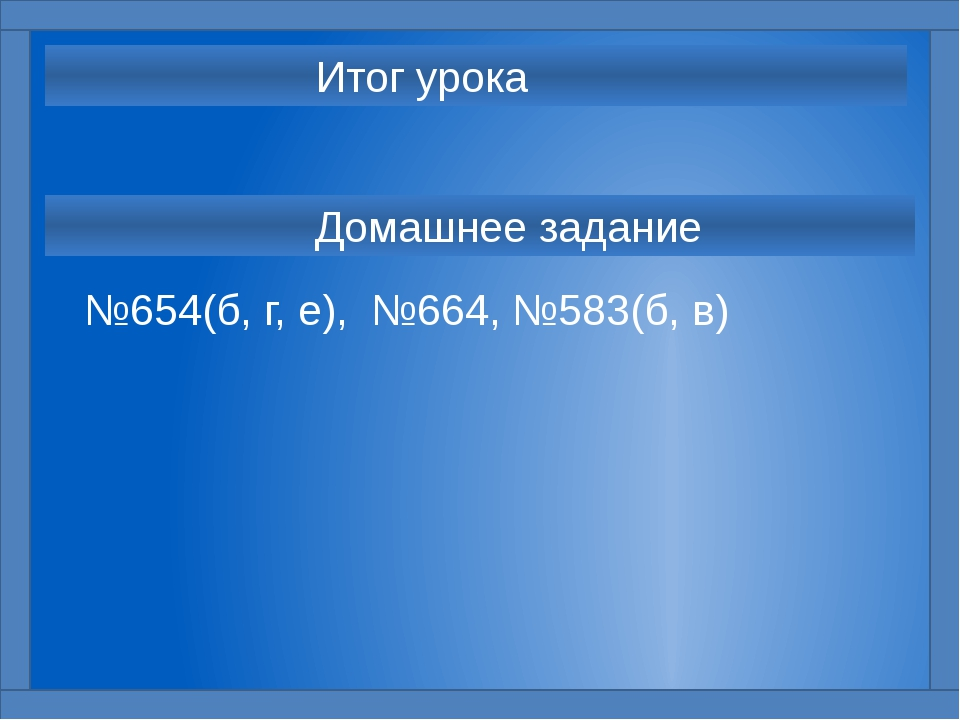 Домашнее задание №654(б, г, е), №664, №583(б, в) Итог урока