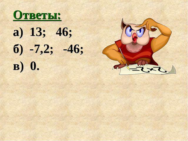 Ответы: а) 13; 46; б) -7,2; -46; в) 0.