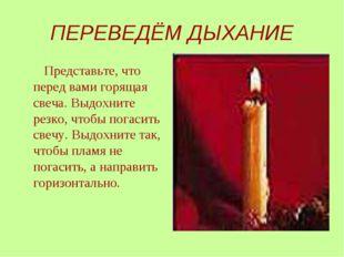 ПЕРЕВЕДЁМ ДЫХАНИЕ Представьте, что перед вами горящая свеча. Выдохните резко,