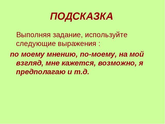 ПОДСКАЗКА Выполняя задание, используйте следующие выражения : по моему мнению...