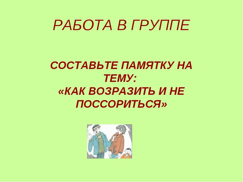 РАБОТА В ГРУППЕ СОСТАВЬТЕ ПАМЯТКУ НА ТЕМУ: «КАК ВОЗРАЗИТЬ И НЕ ПОССОРИТЬСЯ»