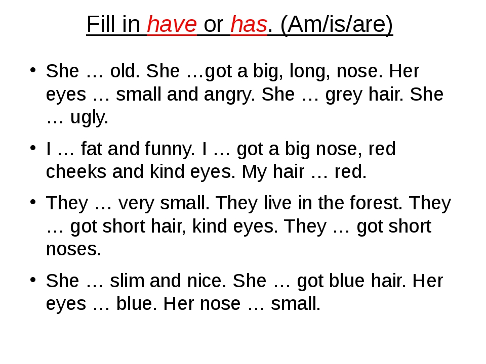 Fill in have or has. (Am/is/are) She … old. She …got a big, long, nose. Her e...