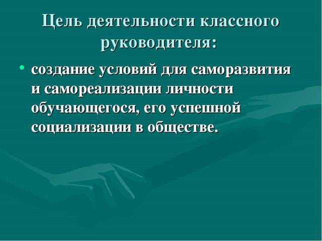 Цель деятельности классного руководителя: создание условий для саморазвития и...