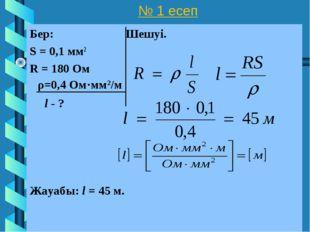 № 1 есеп Бер: Шешуі. S = 0,1 мм2 R = 180 Ом l - ? Жауабы: l = 45 м. ρ=0,4 Ом·