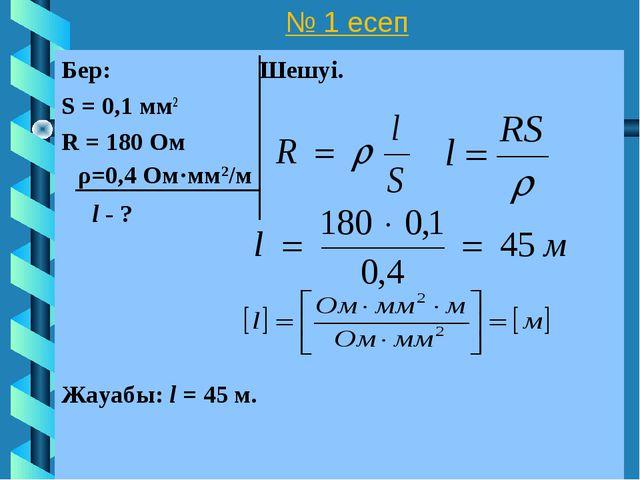 № 1 есеп Бер: Шешуі. S = 0,1 мм2 R = 180 Ом l - ? Жауабы: l = 45 м. ρ=0,4 Ом·...