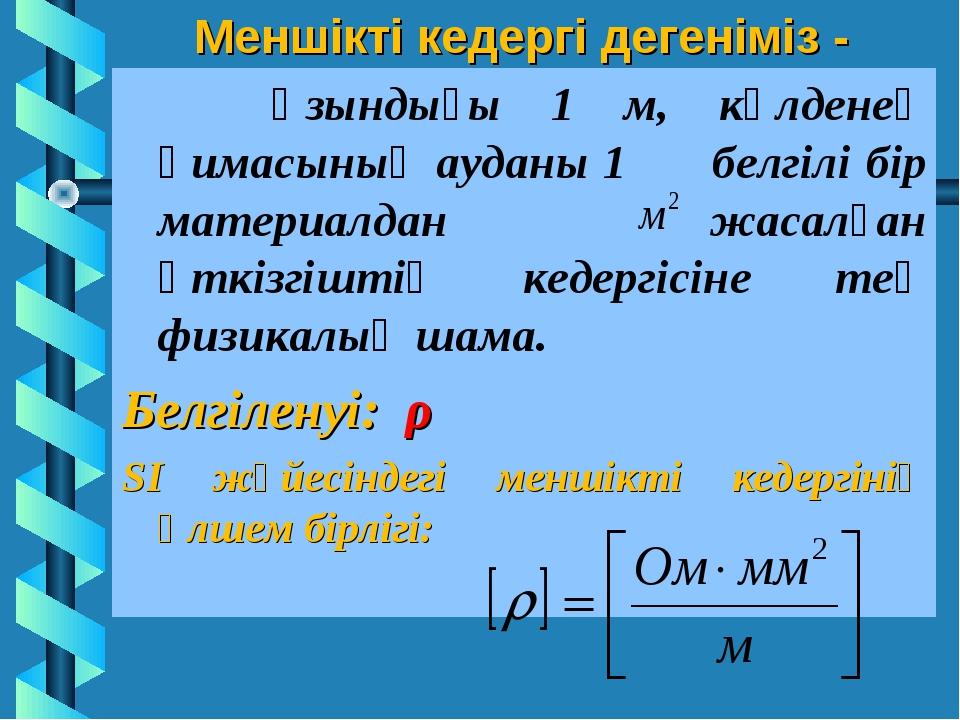 Меншікті кедергі дегеніміз - Ұзындығы 1 м, көлденең қимасының ауданы 1 белгіл...