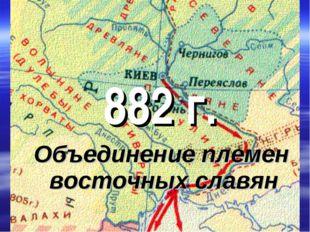 882 г. Объединение племен восточных славян