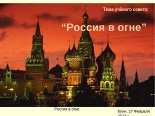 """Тема учёного совета: """"Россия в огне"""""""