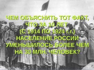 ЧЕМ ОБЪЯСНИТЬ ТОТ ФАКТ, ЧТО ЗА 10 ЛЕТ (С 1914 ПО 1924 г.г.) НАСЕЛЕНИЕ РОССИИ