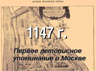 1147 г. Первое летописное упоминание о Москве