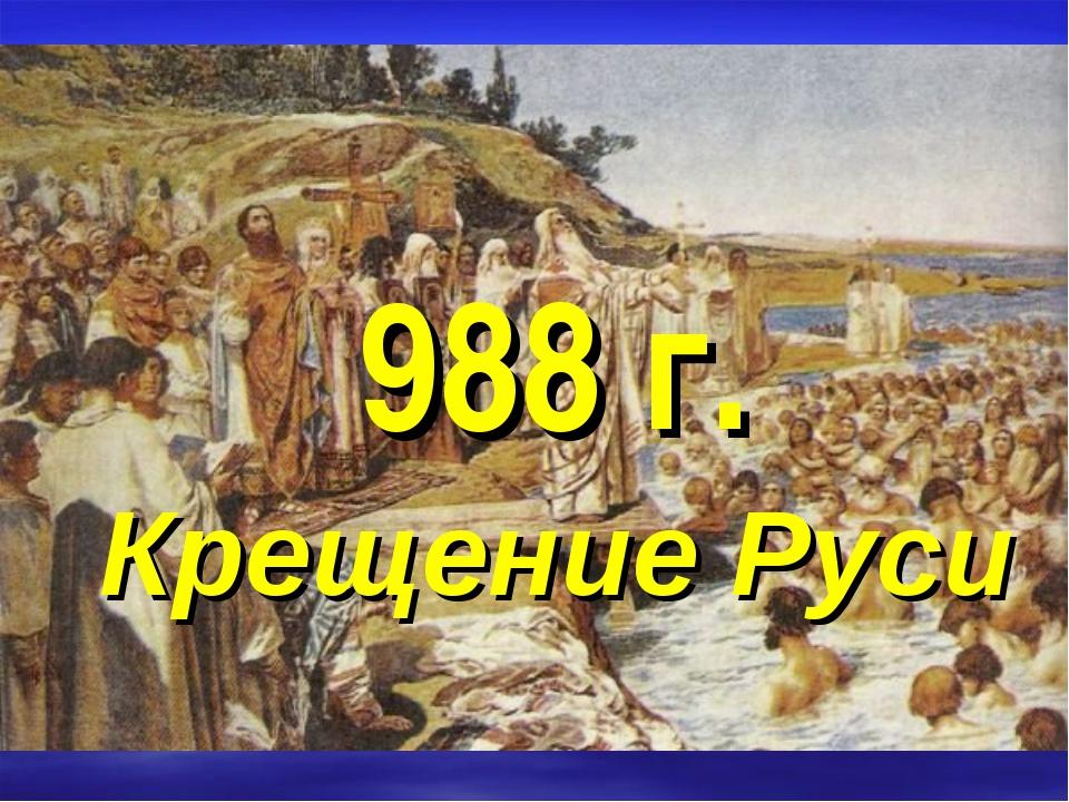 988 г. Крещение Руси