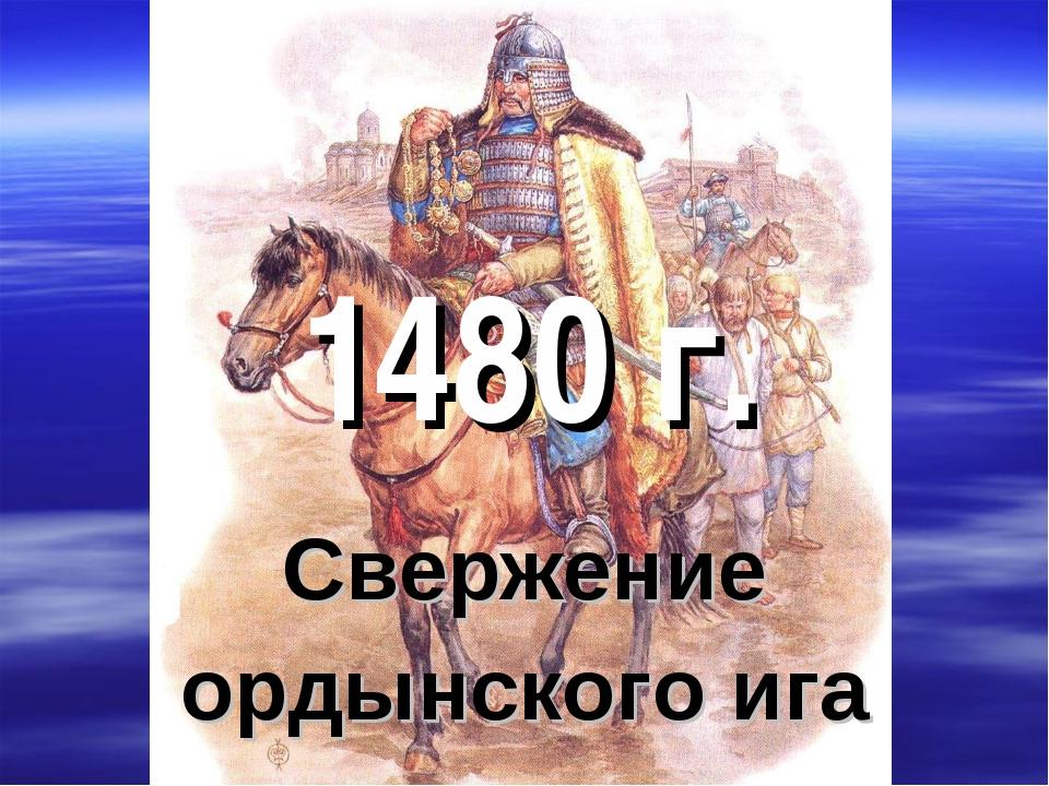 1480 г. Свержение ордынского ига
