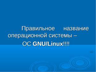 Правильное название операционной системы – ОС GNU/Linux!!!!
