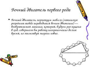 Вечный двигатель первого рода Вечный двигатель, перпетуум-мобиле (латинское p