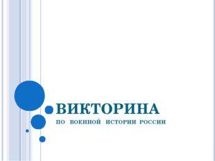 ВИКТОРИНА ПО ВОЕННОЙ ИСТОРИИ РОССИИ