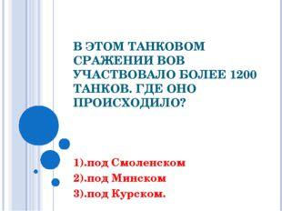 В ЭТОМ ТАНКОВОМ СРАЖЕНИИ ВОВ УЧАСТВОВАЛО БОЛЕЕ 1200 ТАНКОВ. ГДЕ ОНО ПРОИСХОДИ