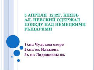 5 АПРЕЛЯ 1242Г. КНЯЗЬ АЛ. НЕВСКИЙ ОДЕРЖАЛ ПОБЕДУ НАД НЕМЕЦКИМИ РЫЦАРЯМИ 1).на