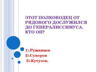 ЭТОТ ПОЛКОВОДЕЦ ОТ РЯДОВОГО ДОСЛУЖИЛСЯ ДО ГЕНЕРАЛИССИМУСА. КТО ОН? 1).Румянце