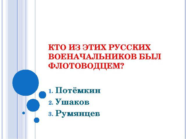 КТО ИЗ ЭТИХ РУССКИХ ВОЕНАЧАЛЬНИКОВ БЫЛ ФЛОТОВОДЦЕМ? Потёмкин Ушаков Румянцев