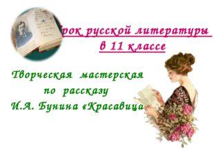 Урок русской литературы в 11 классе Творческая мастерская по рассказу И.А. Бу