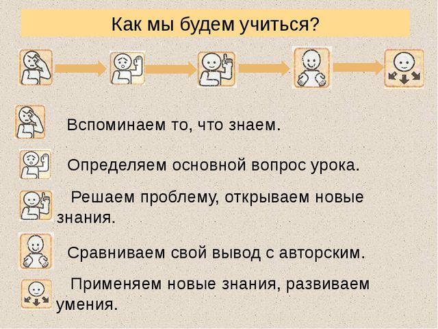 Как мы будем учиться? Вспоминаем то, что знаем. Определяем основной вопрос ур...