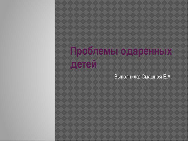 Проблемы одаренных детей Выполнила: Смашная Е.А.