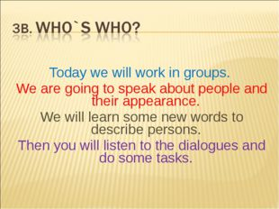 Today we will work in groups. We are going to speak about people and their a