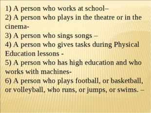 1) A person who works at school– 2) A person who plays in the theatre or in t