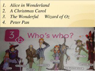Alice in Wonderland A Christmas Carol The Wonderful Wizard of Oz Peter Pan
