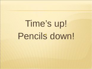 Time's up! Pencils down!