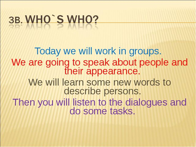 Today we will work in groups. We are going to speak about people and their a...