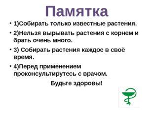Памятка 1)Собирать только известные растения. 2)Нельзя вырывать растения с ко