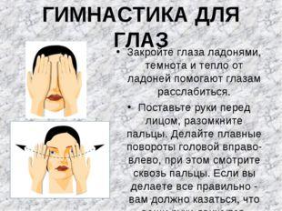 ГИМНАСТИКА ДЛЯ ГЛАЗ Закройте глаза ладонями, темнота и тепло от ладоней помог