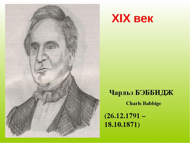 XIX век Чарльз БЭББИДЖ Charls Babbige (26.12.1791 – 18.10.1871)