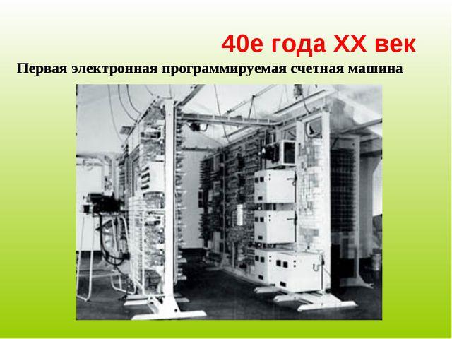 40е года XX век Первая электронная программируемая счетная машина
