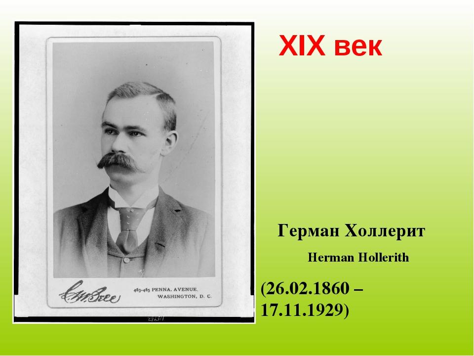 XIX век Герман Холлерит Herman Hollerith (26.02.1860 – 17.11.1929)
