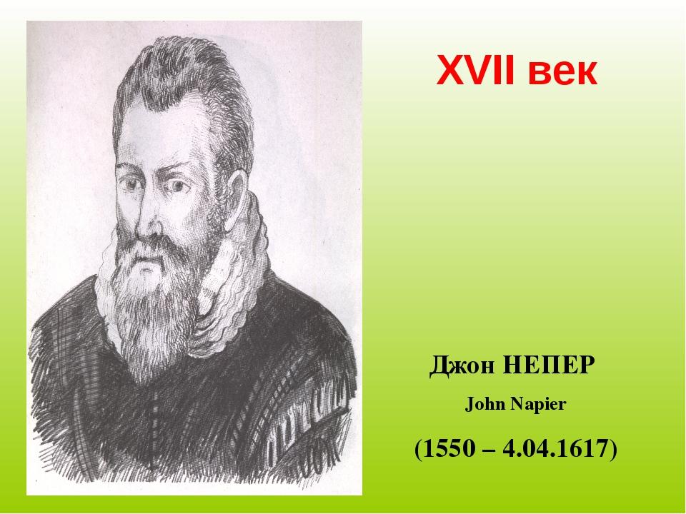 XVII век Джон НЕПЕР John Napier (1550 – 4.04.1617)