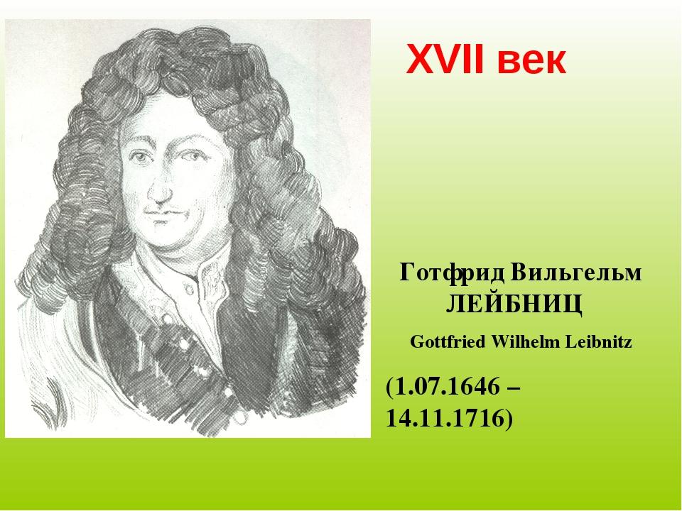 XVII век Готфрид Вильгельм ЛЕЙБНИЦ Gottfried Wilhelm Leibnitz (1.07.1646 – 1...
