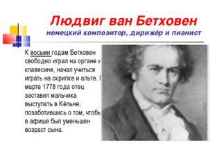 Людвиг ван Бетховен немецкий композитор, дирижёр и пианист К восьми годам Бет