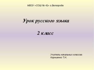 Урок русского языка 2 класс МБОУ «СОШ № 41» г.Белгорода Учитель начальных кла
