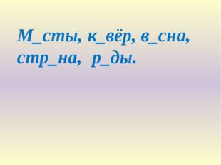 М_сты, к_вёр, в_сна, стр_на, р_ды.
