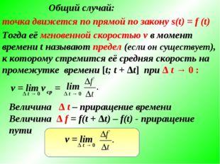 Общий случай: точка движется по прямой по закону s(t) = f (t) Тогда её мгнове