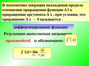 В математике операция нахождения предела отношения приращения функции Δ f к п