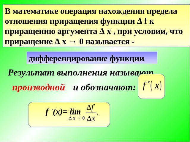 В математике операция нахождения предела отношения приращения функции Δ f к п...