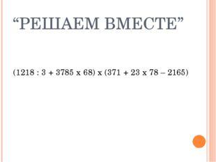 """""""РЕШАЕМ ВМЕСТЕ"""" (1218 : 3 + 3785 x 68) x (371 + 23 x 78 – 2165)"""