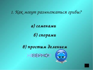 1. Как могут размножаться грибы? а) семенами б) спорами в) простым делением В
