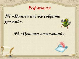 Рефлексия №1 «Помоги пчёлке собрать урожай». №2 «Цепочка пожеланий».