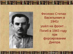 Фесенко Степан Васильевич в 1941г ушёл на фронт… Погиб в 1943 году при форси